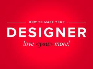 How to make your designer love you more!