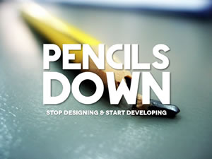 Pencils Down: Stop Designing & Start Developing