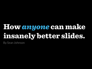How Anyone Can Make Insanely Better Slides